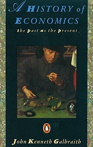 A History of Economics: The Past as the Present by John Kenneth Galbraith