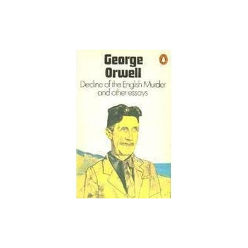 Decline of the English Murder and Other Essays By George Orwell