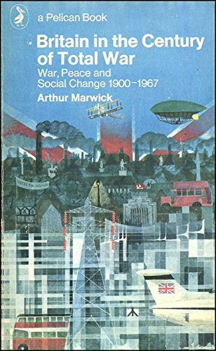 Britain in the Century of Total War: War, Peace And Social Change 1900-1967: Peace and Social Change, 1900-67 (Pelican) By Arthur Marwick