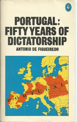 Portugal: Fifty Years of Dictatorship: 50 Years of Dictatorship (Pelican S.) By Antonio De Figueiredo