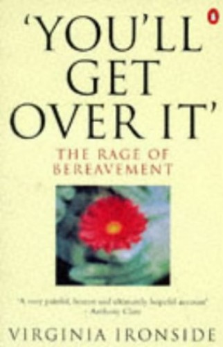 You'll Get Over it: The Rage of Bereavement by Virginia Ironside
