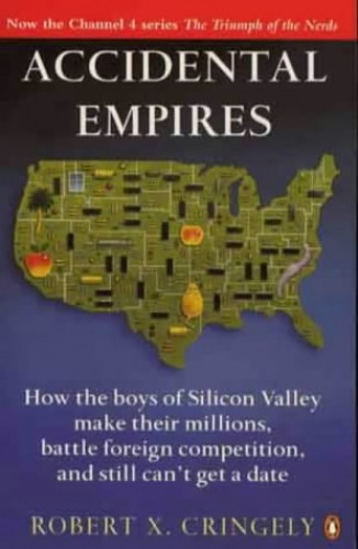 Accidental Empires: How the Boys of Silicon Valley Make Their Millions, Battle Foreign Competition and Still Can't Get a Date By Robert X. Cringely