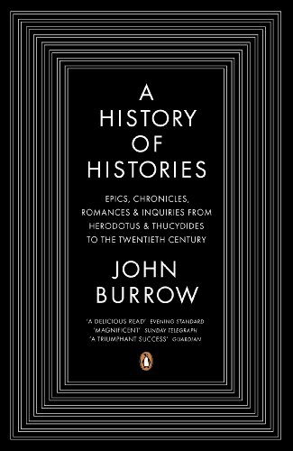 A History of Histories: Epics, Chronicles, Romances and Inquiries from Herodotus and Thucydides to the Twentieth Century By John Burrow