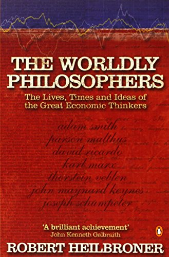 The Worldly Philosophers: The Lives, Times, and Ideas of the Great Economic Thinkers by Robert L. Heilbroner