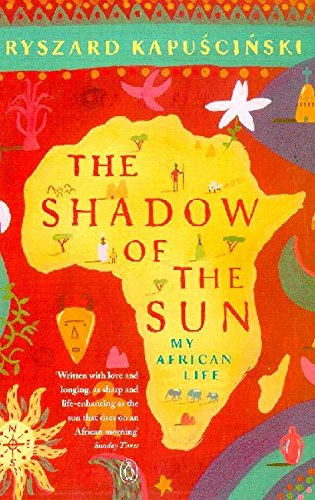 The Shadow of the Sun: My African Life by Ryszard Kapuscinski