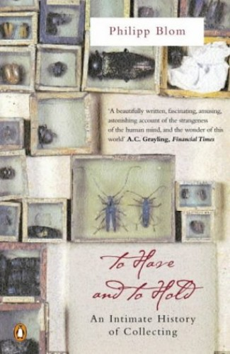 To Have and to Hold: An Intimate History of Collectors and Collecting by Philipp Blom