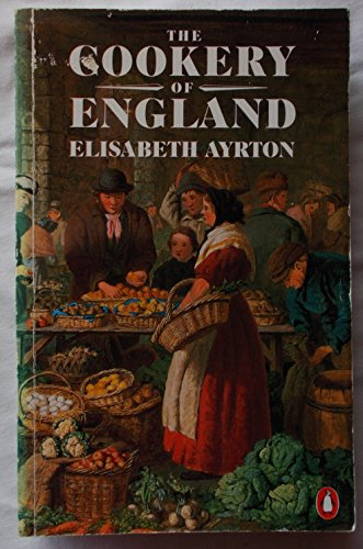 The Cookery of England, Being a Collection of Recipes For Traditional Dishes of All Kinds from the Fifteenth Century to the Present Day, with Notes On Their Social And Culinary Background By Elisabeth Ayrton