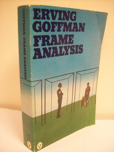 Frame Analysis: An Essay on the Organization of Experience by Erving Goffman