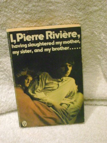 I, Pierre Riviere, Having Slaughtered My Mother, My Sister and My Brother By Michel Foucault