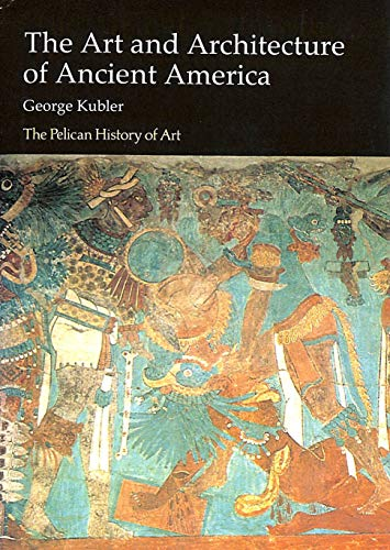 The Art and Architecture of Ancient America By George Kubler