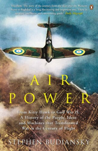 Air Power: From Kitty Hawk to Gulf War II: A history of the people, ideas and machines that transformed war in the century of flight By Stephen Budiansky