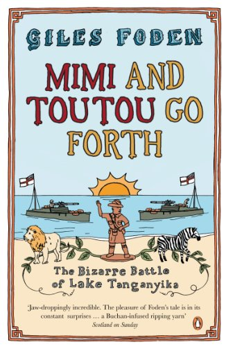 Mimi and Toutou Go Forth: The Bizarre Battle of Lake Tanganyika By Giles Foden