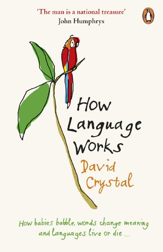 How Language Works: How Babies Babble, Words Change Meaning and Languages Live or Die By David Crystal