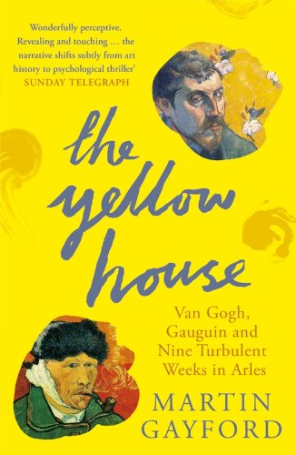 The Yellow House: Van Gogh, Gauguin, and Nine Turbulent Weeks in Arles By Martin Gayford