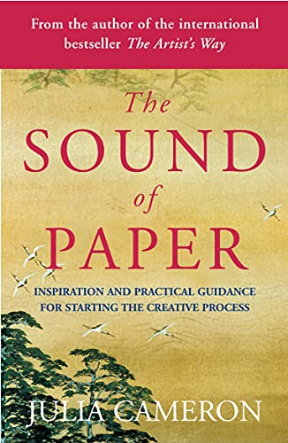 The Sound of Paper: Inspiration and Practical Guidance for Starting the Creative Process By Julia Cameron