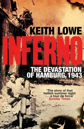 Inferno: The Devastation of Hamburg, 1943 By Keith Lowe