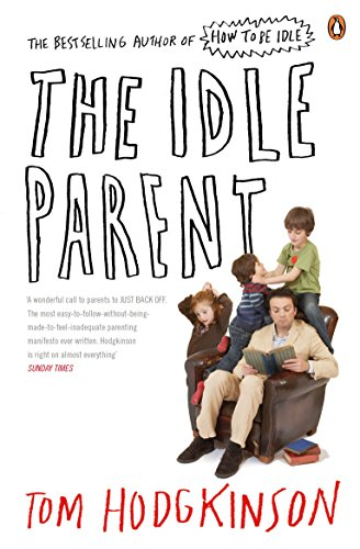 The Idle Parent: Why Less Means More When Raising Kids by Tom Hodgkinson