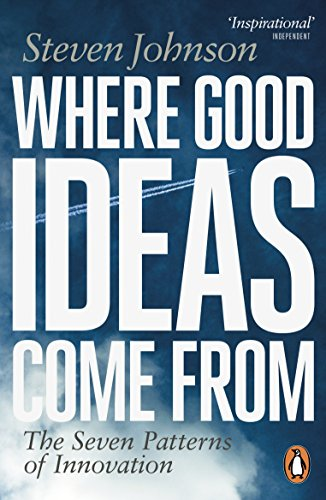 Where Good Ideas Come From: The Seven Patterns of Innovation By Steven Johnson