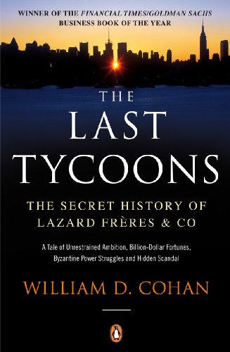 The Last Tycoons: The Secret History of Lazard Frères & Co.: The Secret History of Lazard Freres & Co. By William D. Cohan