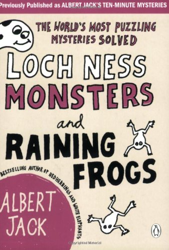 Loch Ness Monsters and Raining Frogs: The World's Most Puzzling Mysteries Solved By Albert Jack