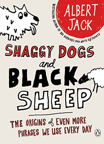 Shaggy Dogs and Black Sheep: The Origins of Even More Phrases We Use Every Day by Albert Jack