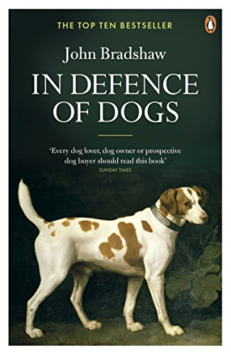 In Defence of Dogs: Why Dogs Need Our Understanding by John Bradshaw