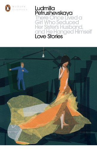 There Once Lived a Girl Who Seduced Her Sister's Husband, And He Hanged Himself: Love Stories (Penguin Modern Classics) By Ludmilla Petrushevskaya