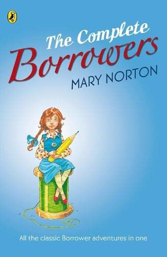 "The Complete Borrowers: ""The Borrowers""; ""The Borrowers Afield""; ""The Borrowers Afloat""; ""The Borrowers Aloft""; ""The Borrowers Avenged""; ""Poor Stainless"" by Mary Norton"