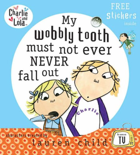 Charlie and Lola: My Wobbly Tooth Must Not ever Never Fall Out by Lauren Child