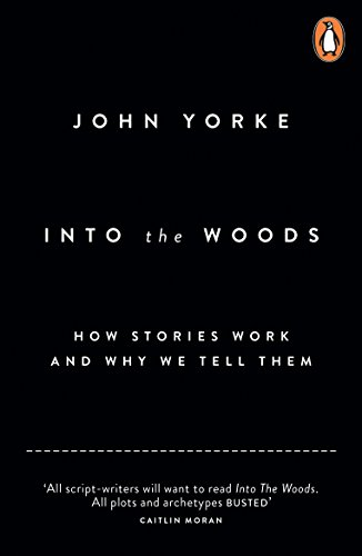 Into The Woods: How Stories Work and Why We Tell Them By John Yorke
