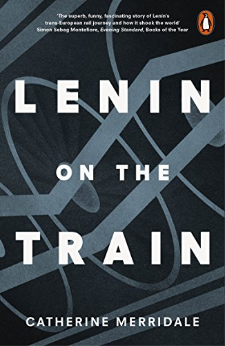 Lenin on the Train By Catherine Merridale