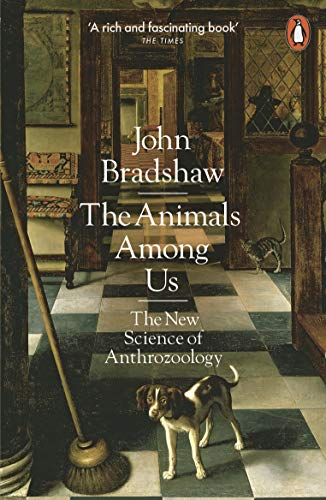 The Animals Among Us: The New Science of Anthrozoology By John Bradshaw
