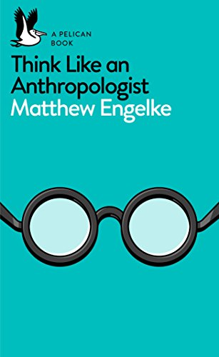 Think Like an Anthropologist By Matthew Engelke