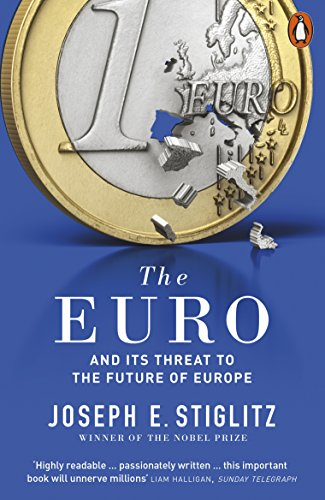 The Euro: And its Threat to the Future of Europe By Joseph Stiglitz