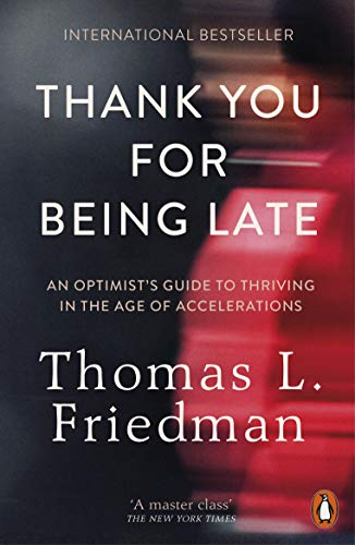 Thank You for Being Late: An Optimist's Guide to Thriving in the Age of Accelerations: Pausing to Reflect on the Twenty-First Century By Thomas L. Friedman