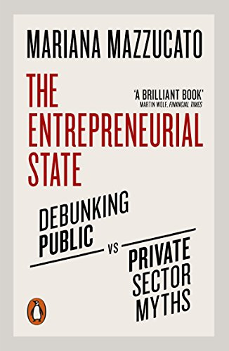 The Entrepreneurial State: Debunking Public vs. Private Sector Myths By Mariana Mazzucato