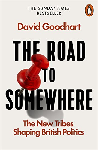 The Road to Somewhere: The New Tribes Shaping British Politics by David Goodhart
