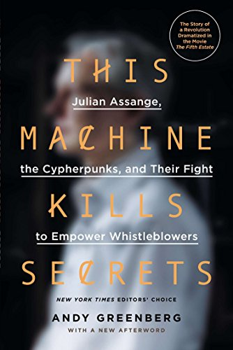 This Machine Kills Secrets: Julian Assange, the Cypherpunks, and Their Fight to Empower Whistleblowers By Andy Greenberg