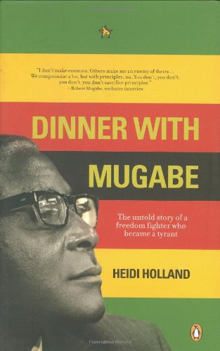 Dinner with Mugabe: The untold story of a freedom fighter who became a tyrant By Heidi Holland