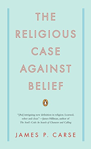 The Religious Case Against Belief By James P Carse