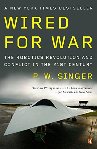 Wired for War: The Robotics Revolution and Conflict in the 21st Century By P. W. Singer