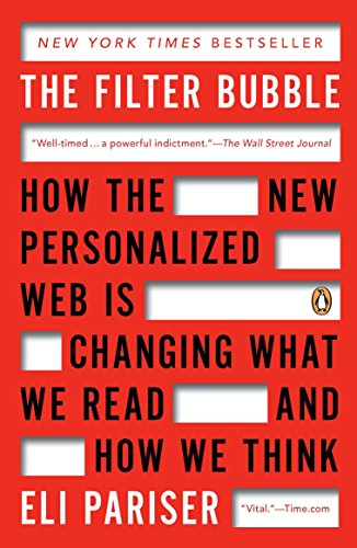 The Filter Bubble: How the New Personalized Web Is Changing What We Read and How We Think By Eli Pariser