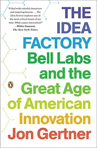 The Idea Factory: Bell Labs and the Great Age of American Innovation by Jon Gertner