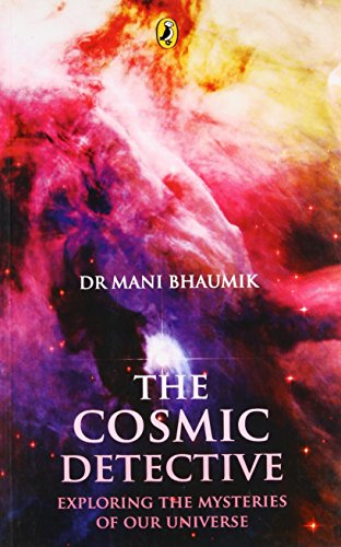 The Cosmic Detective: Exporing the Mysteries of Our Universe By MANI BHAUMIK