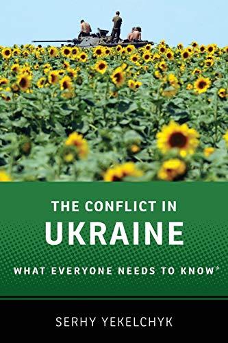The Conflict in Ukraine By Serhy Yekelchyk (Associate Professor of Slavic Studies, Associate Professor of Slavic Studies, University of Victoria)