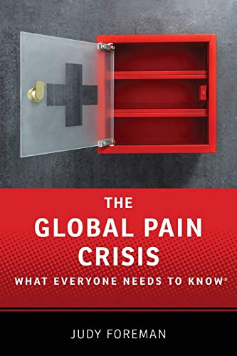 The Global Pain Crisis By Judy Foreman (Health Journalist, Senior Fellow at the Schuster Institute for Investigative Journalism at Brandeis University)