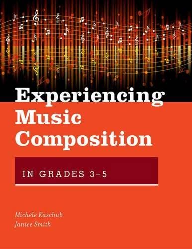 Experiencing Music Composition in Grades 3-5 By Michele Kaschub