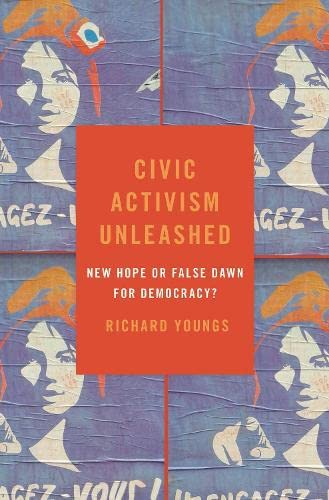 Civic Activism Unleashed By Richard Youngs (Senior Fellow, Senior Fellow, Carnegie Endowment for International Peace)