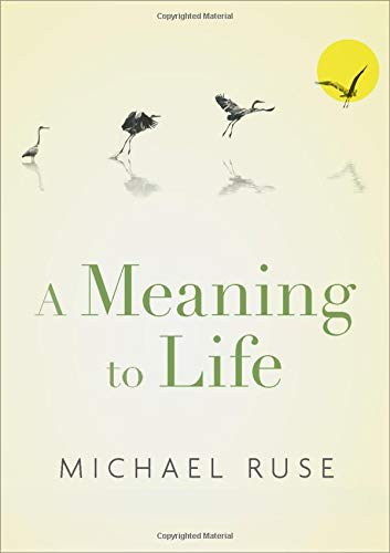 A Meaning to Life By Michael Ruse (Lucyle T. Werkmeister Professor of Philosophy, Lucyle T. Werkmeister Professor of Philosophy, Florida State University)