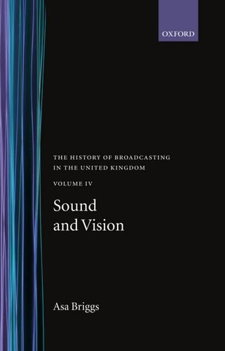 The History of Broadcasting in the United Kingdom: Volume IV: Sound and Vision By Asa Briggs (Vice-President, Historical Association Chancellor, Vice-President, Historical Association Chancellor, Open University)